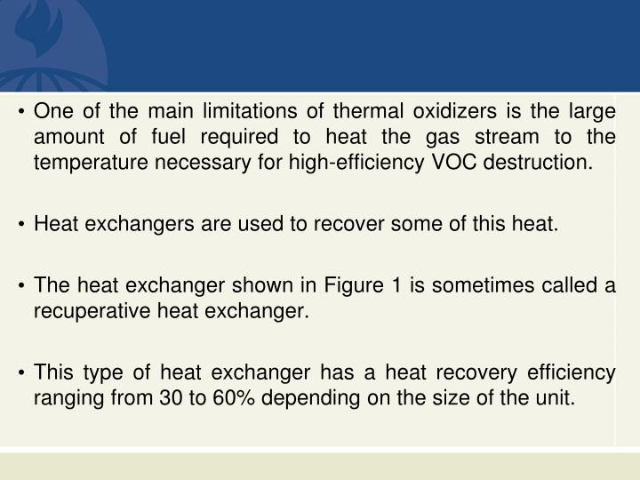 One of the main limitations of thermal oxidizers is the large amount of fuel required to heat the gas stream to the temperature necessary for high-efficiency VOC destruction.