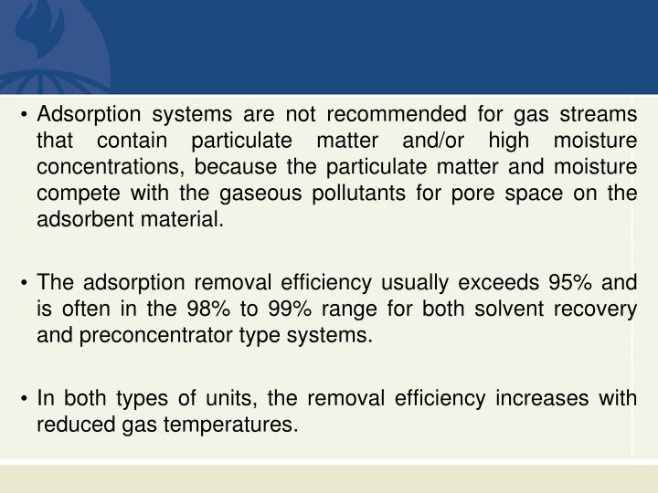 Adsorption systems are not recommended for gas streams that contain particulate matter and/or high moisture concentrations, because the particulate matter and moisture compete with the gaseous pollutants for pore space on the adsorbent material.