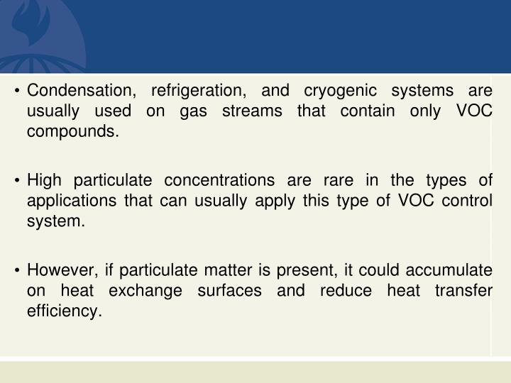 Condensation, refrigeration, and cryogenic systems are usually used on gas streams that contain only VOC compounds.