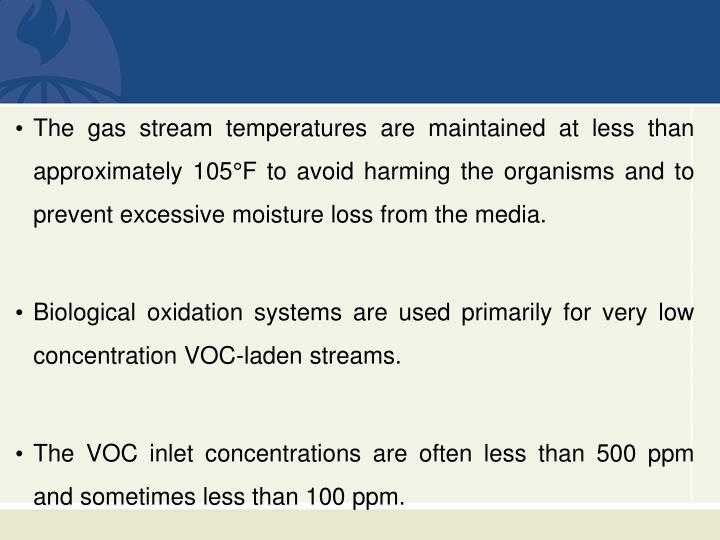 The gas stream temperatures are maintained at less than approximately 105°F to avoid harming the organisms and to prevent excessive moisture loss from the media.