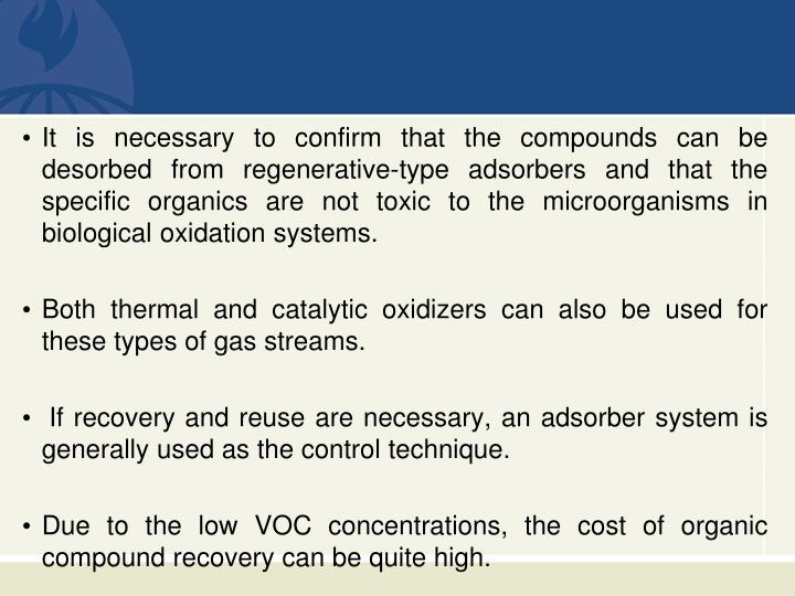 It is necessary to confirm that the compounds can be desorbed from regenerative-type adsorbers and that the specific organics are not toxic to the microorganisms in biological oxidation systems.
