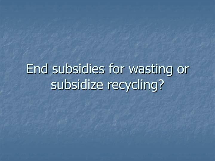 End subsidies for wasting or subsidize recycling?