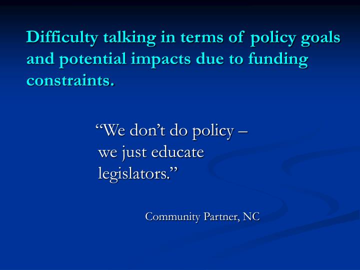 Difficulty talking in terms of policy goals and potential impacts due to funding constraints.