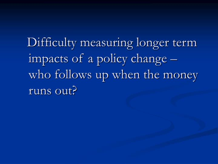 Difficulty measuring longer term impacts of a policy change – who follows up when the money runs out?