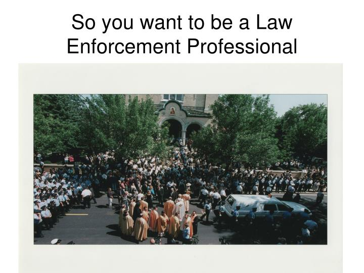 So you want to be a Law Enforcement Professional
