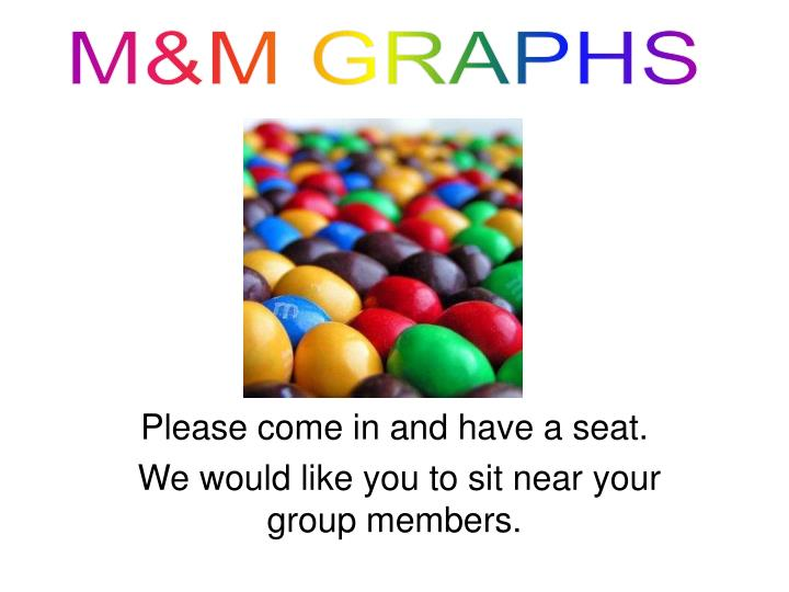 Please come in and have a seat we would like you to sit near your group members
