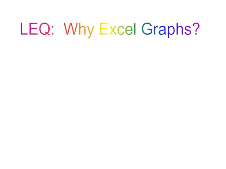 LEQ:  Why Excel Graphs?