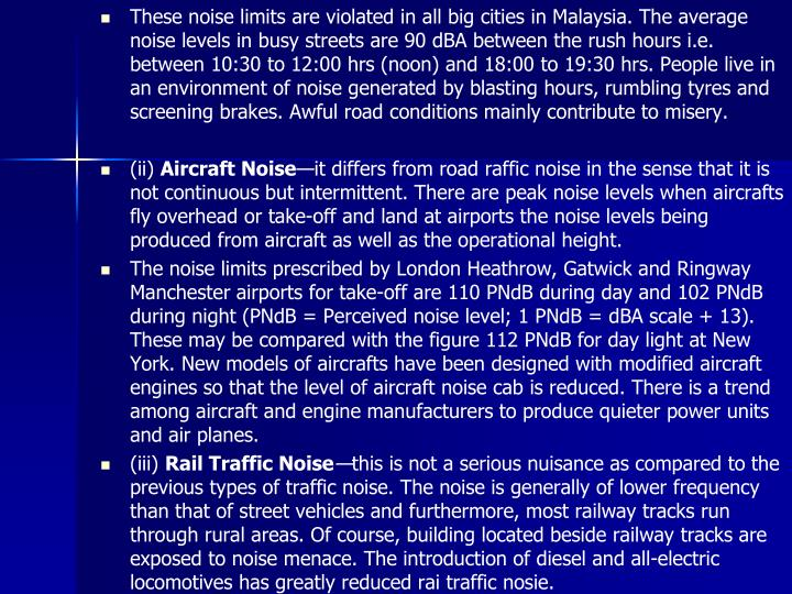 These noise limits are violated in all big cities in Malaysia. The average noise levels in busy streets are 90 dBA between the rush hours i.e. between 10:30 to 12:00 hrs (noon) and 18:00 to 19:30 hrs. People live in an environment of noise generated by blasting hours, rumbling tyres and screening brakes. Awful road conditions mainly contribute to misery.