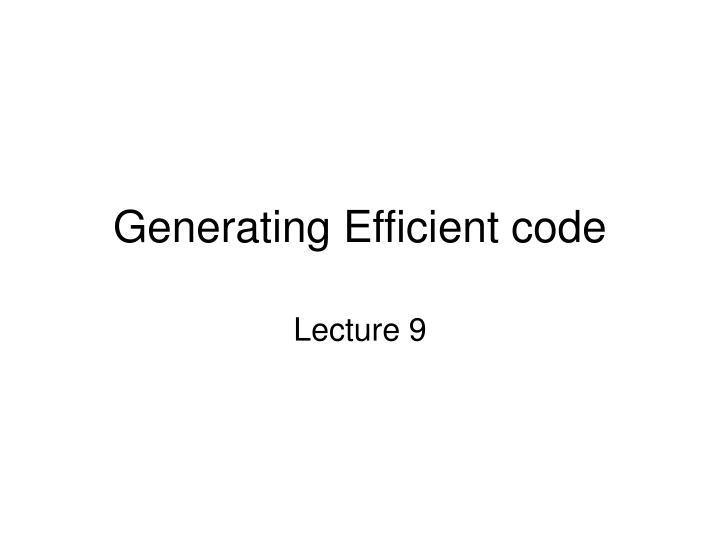 Generating Efficient code