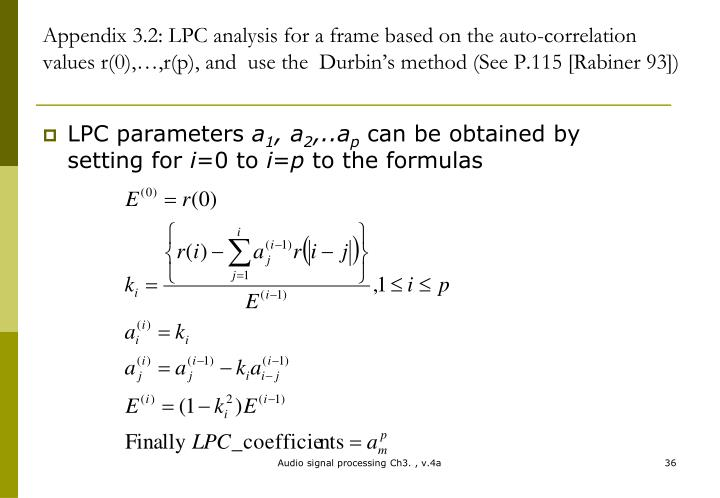 Appendix 3.2: LPC analysis for a frame based on the auto-correlation values r(0),…,r(p), and  use the  Durbin's method (See P.115 [Rabiner 93])