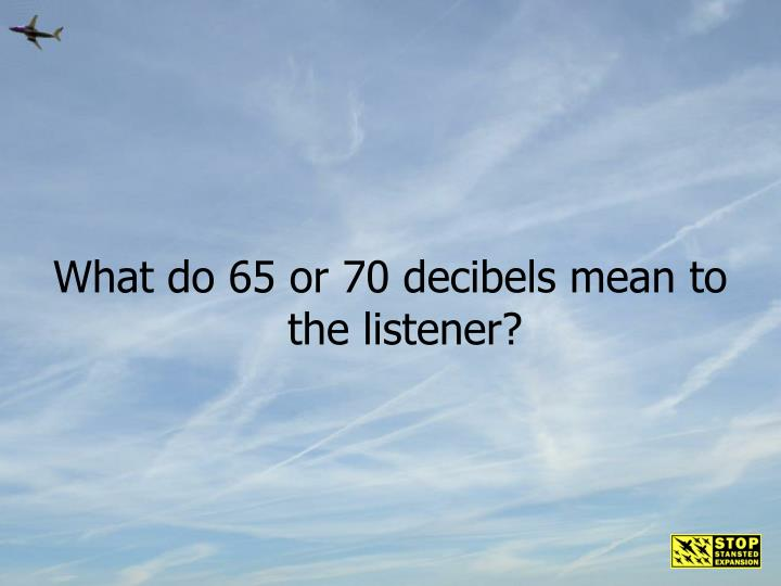 What do 65 or 70 decibels mean to the listener?