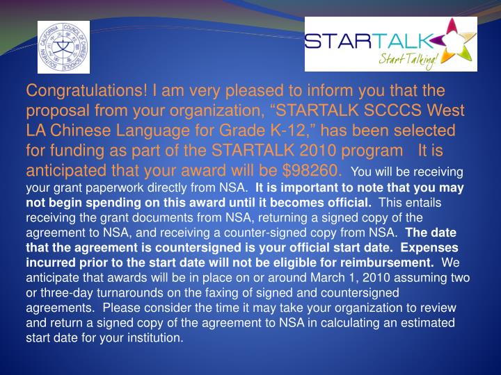 "Congratulations! I am very pleased to inform you that the proposal from your organization, ""STARTALK SCCCS West LA Chinese Language for Grade K-12,"" has been selected for funding as part of the STARTALK 2010 program"