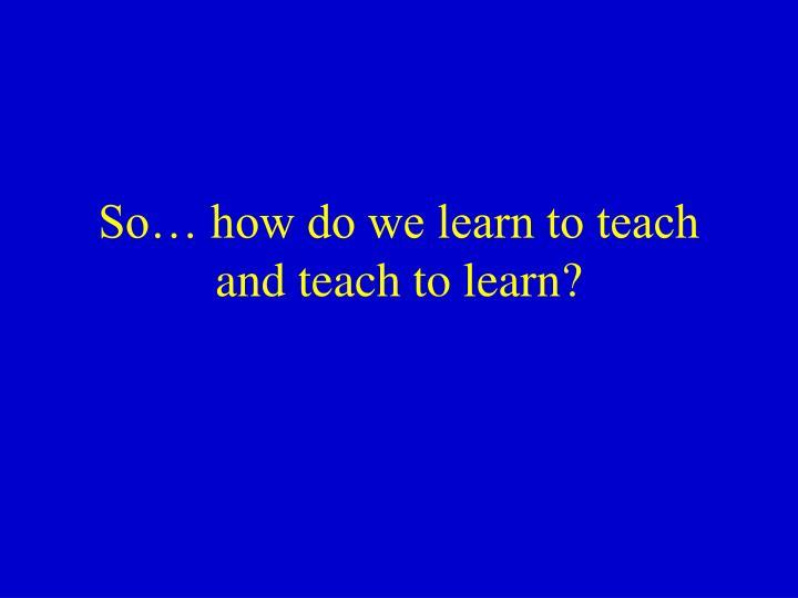 So… how do we learn to teach and teach to learn?