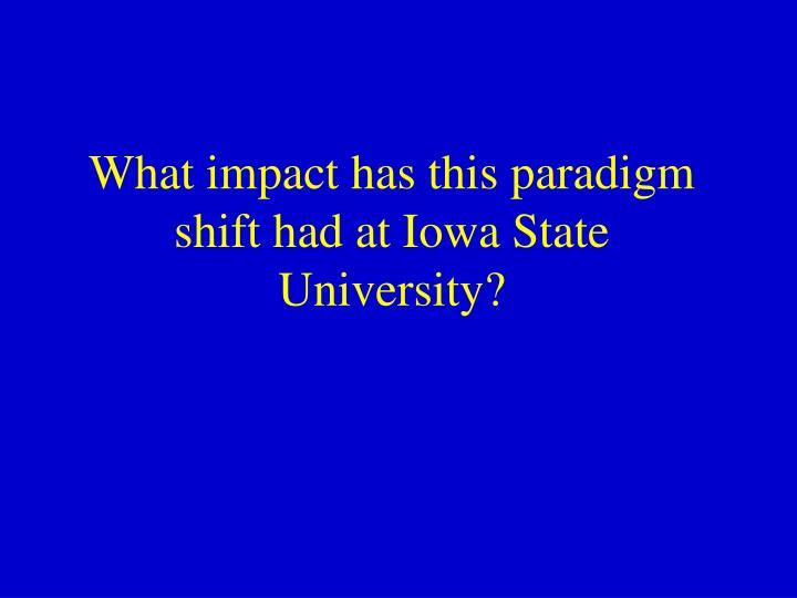 What impact has this paradigm shift had at Iowa State University?