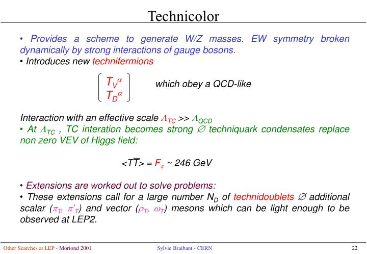 • Provides a scheme to generate W/Z masses. EW symmetry broken dynamically by strong interactions of gauge bosons.