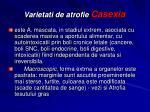 varietati de atrofie casexia