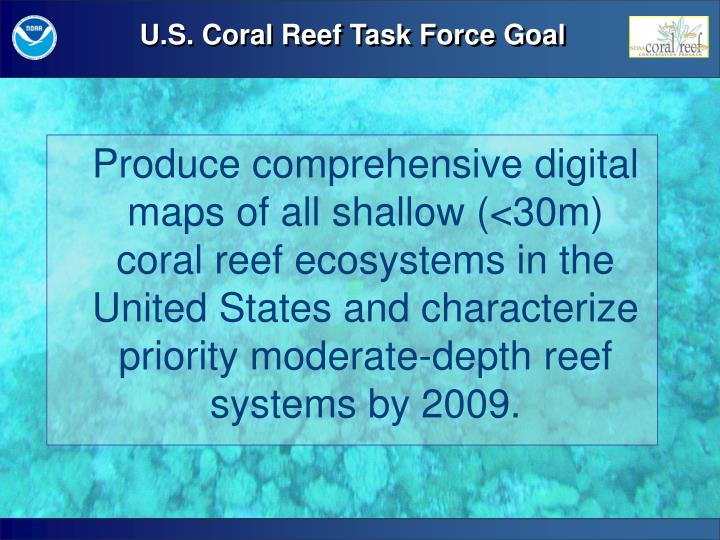 Produce comprehensive digital maps of all shallow (<30m) coral reef ecosystems in the United States and characterize priority moderate-depth reef systems by 2009.