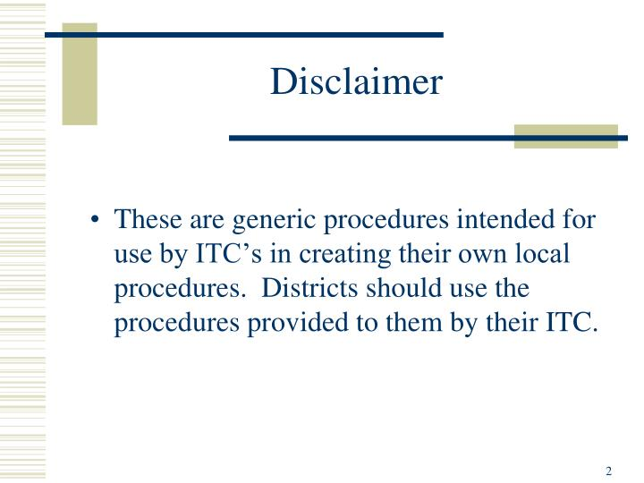 These are generic procedures intended for use by ITC's in creating their own local procedures.  Districts should use the procedures provided to them by their ITC.