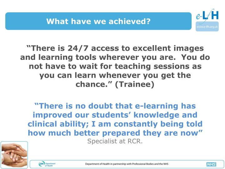 """There is 24/7 access to excellent images and learning tools wherever you are.  You do not have to wait for teaching sessions as you can learn whenever you get the chance."" (Trainee)"