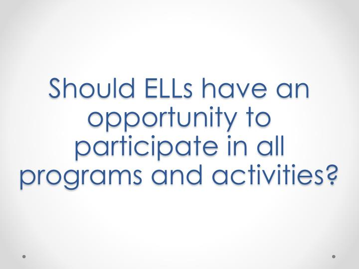Should ELLs have an opportunity to participate in all programs and activities?