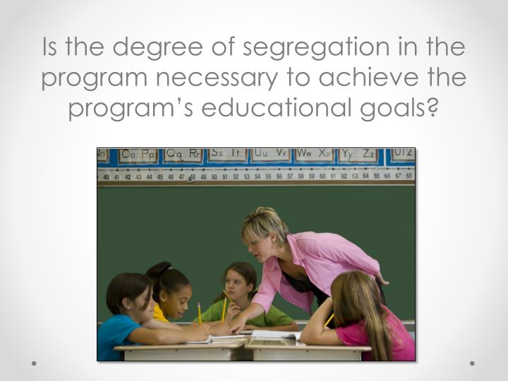 Is the degree of segregation in the program necessary to achieve the program's educational goals?