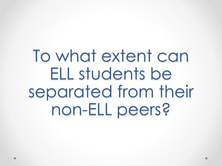 To what extent can     ELL students be separated from their non-ELL peers?