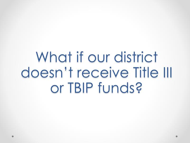 What if our district doesn't receive Title III or TBIP funds?