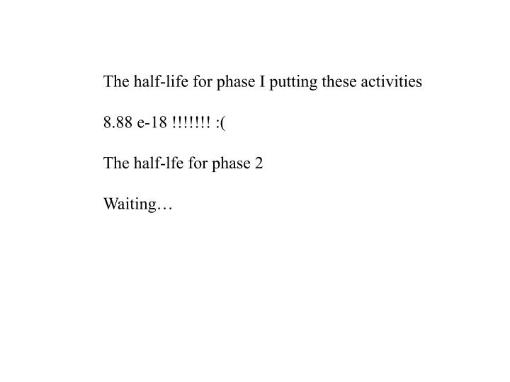 The half-life for phase I putting these activities