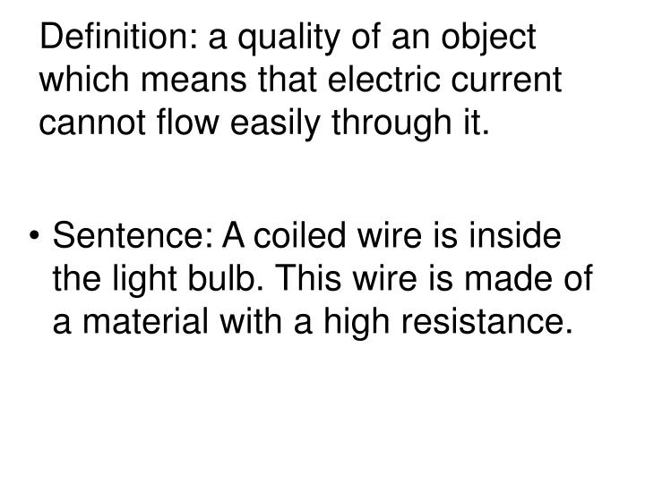 Definition: a quality of an object which means that electric current cannot flow easily through it.