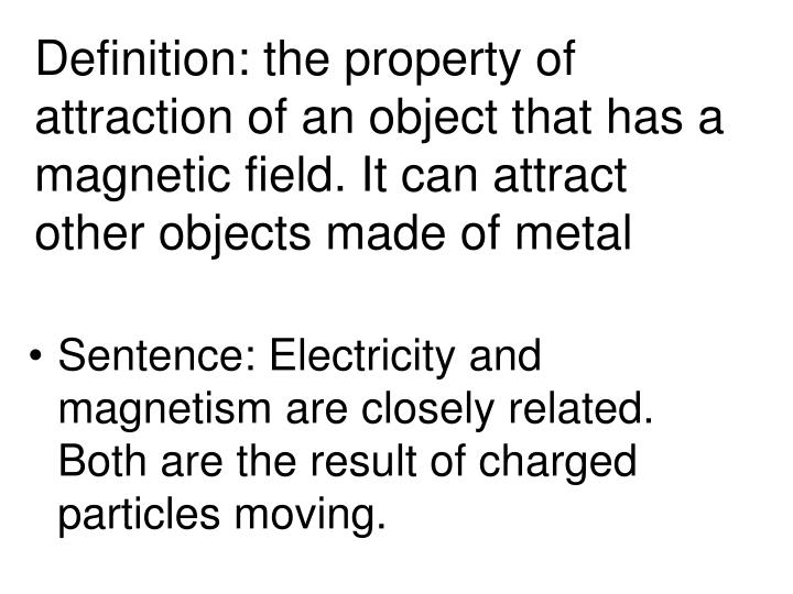 Definition: the property of attraction of an object that has a magnetic field. It can attract other objects made of metal
