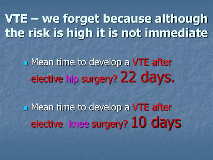 VTE – we forget because although the risk is high it is not immediate