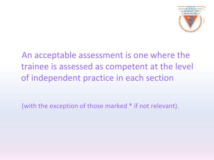 An acceptable assessment is one where the trainee is assessed as competent at the level of independent practice in each section
