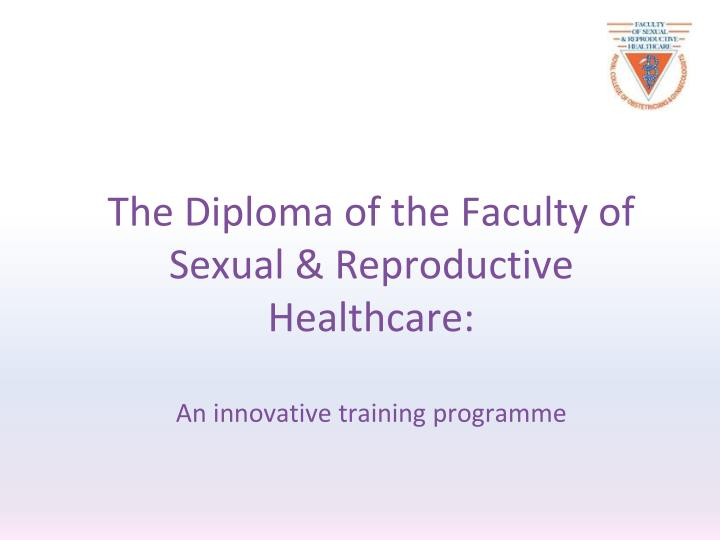 the diploma of the faculty of sexual reproductive healthcare an innovative training programme