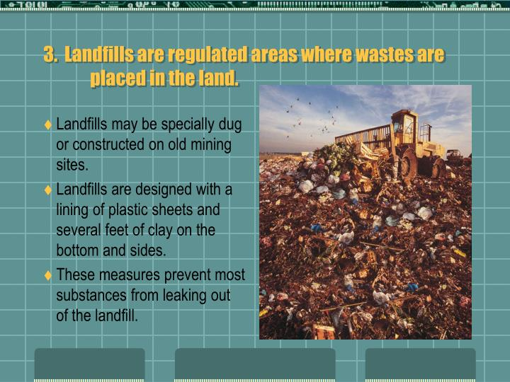 3.  Landfills are regulated areas where wastes are placed in the land.