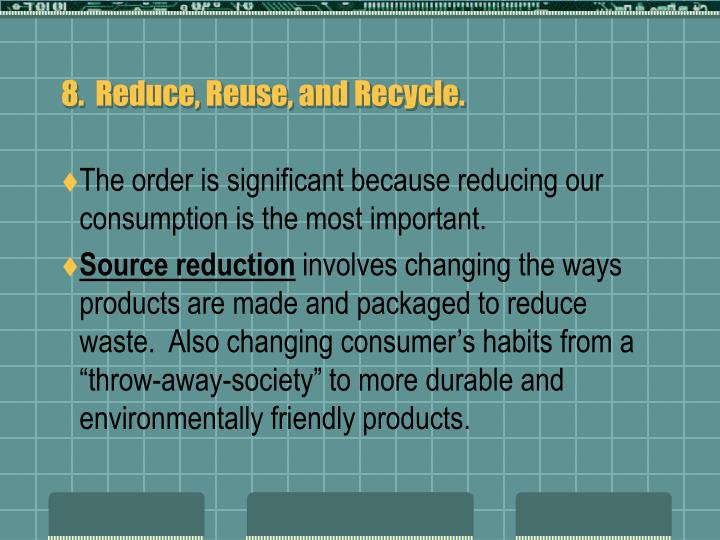 8.  Reduce, Reuse, and Recycle.