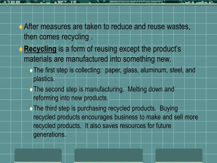 After measures are taken to reduce and reuse wastes, then comes recycling .