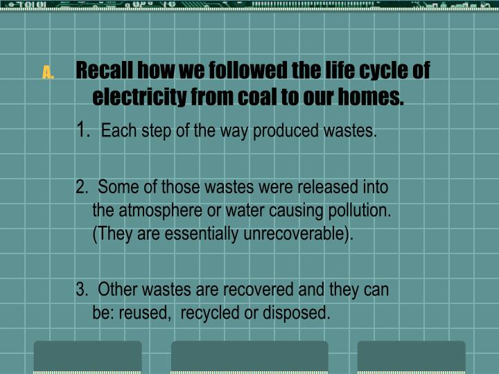 Recall how we followed the life cycle of electricity from coal to our homes.