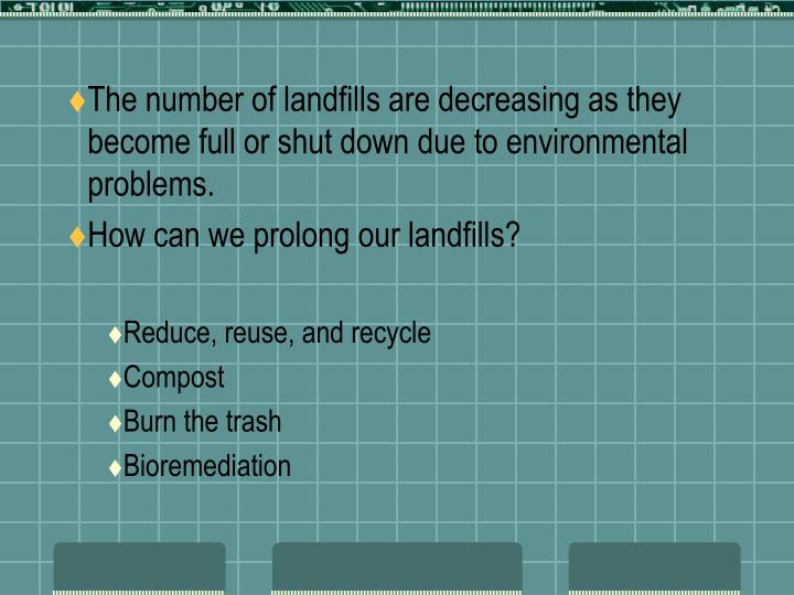 The number of landfills are decreasing as they become full or shut down due to environmental problems.