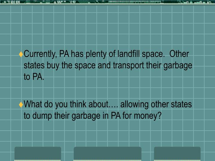 Currently, PA has plenty of landfill space.  Other states buy the space and transport their garbage to PA.