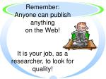 remember anyone can publish anything on the web it is your job as a researcher to look for quality