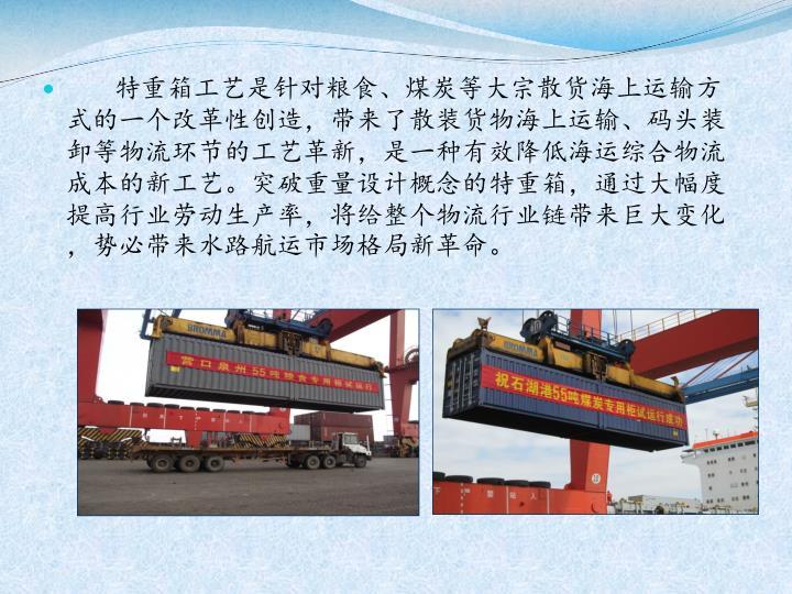特重箱工艺是针对粮食、煤炭等大宗散货海上运输方式的一个改革性创造,带来了散装货物海上运输、码头装卸等物流环节的工艺革新,是一种有效降低海运综合物流成本的新工艺。突破重量设计概念的特重箱,通过大幅度提高行业劳动生产率,将给整个物流行业链带来巨大变化,势必带来水路航运市场格局新革命。