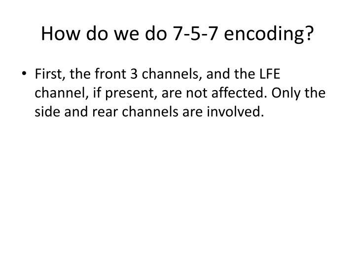 How do we do 7-5-7 encoding?