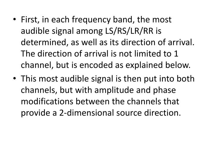 First, in each frequency band, the most audible signal among LS/RS/LR/RR is determined, as well as its direction of arrival. The direction of arrival is not limited to 1 channel, but is encoded as explained below.