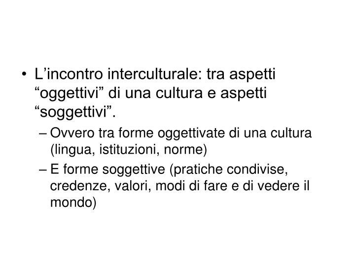 """L'incontro interculturale: tra aspetti """"oggettivi"""" di una cultura e aspetti """"soggettivi""""."""