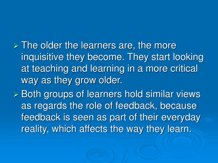 The older the learners are, the more inquisitive they become. They start looking at teaching and learning in a more critical way as they grow older.