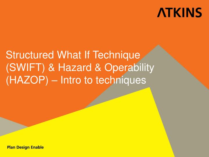 Structured What If Technique (SWIFT) & Hazard & Operability (HAZOP) – Intro to techniques