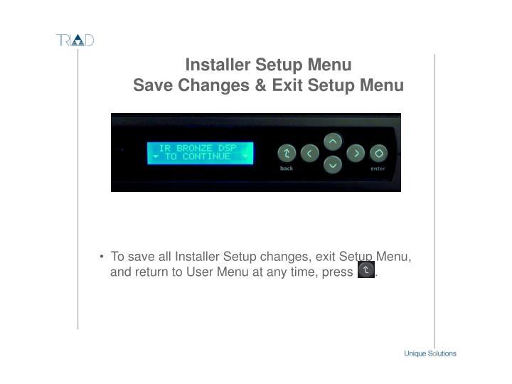 To save all Installer Setup changes, exit Setup Menu,