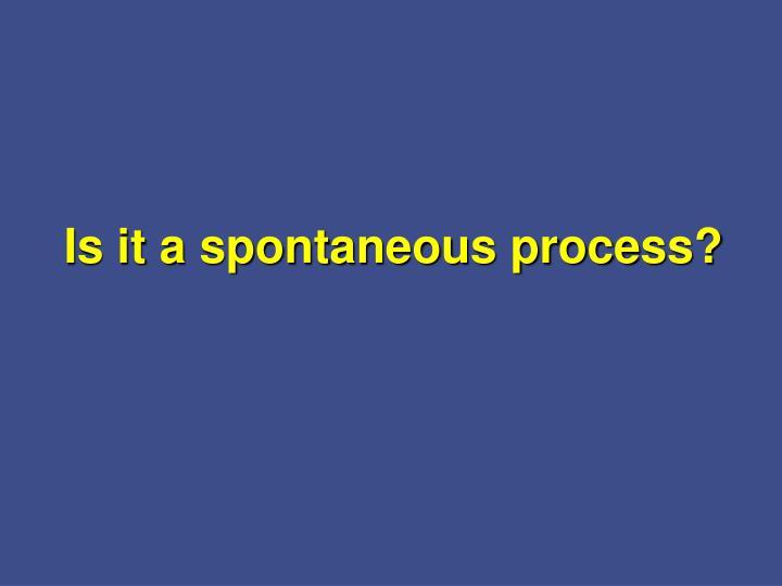 Is it a spontaneous process?