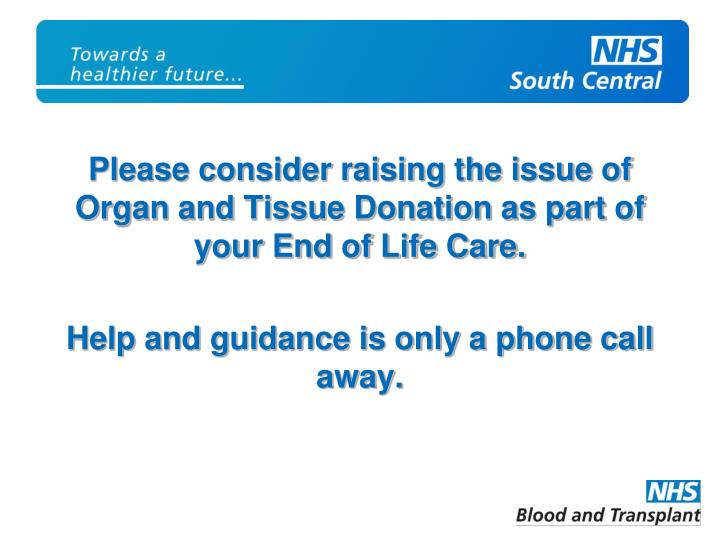 Please consider raising the issue of Organ and Tissue Donation as part of your End of Life Care.