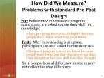 how did we measure problems with standard pre post design